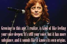 """""""Growing to this age, I realize, is kind of like feeling your voice deepen. It's still your voice, but it has more substance, and it sounds like it knows its own origins."""" Susan Sarandon"""