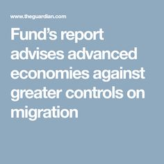 Fund's report advises advanced economies against greater controls on migration
