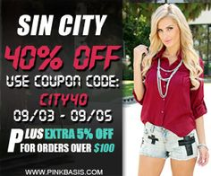 Sin City! 40% OFF All Regular Priced Items at PinkBasis.com. Use Coupon Code: CITY40. Ends on 09/05/2013.  Plus: Extra 50% OFF for Orders Over $100!  Limited Time! Shop Now!