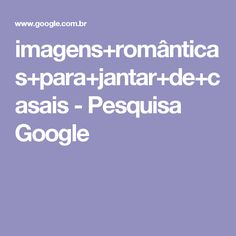 imagens+românticas+para+jantar+de+casais - Pesquisa Google