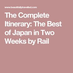 The Complete Itinerary: The Best of Japan in Two Weeks by Rail