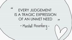 Every judgment is a tragic expression of an unmet need. - Marshall Rosenberg, Nonviolent Communication.