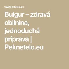 Bulgur – zdravá obilnina, jednoduchá príprava | Peknetelo.eu Math Equations, Fit, Bulgur, Shape