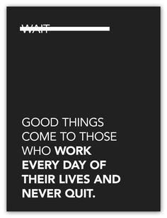 """by9: $25 """"Good Things Come To Those Who Work Every Day Of Their Lives And Never Quit."""" Purchase Here Submitted by serifsandsans"""