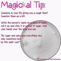 Someone in your life giving you a rough time? Sweeten them up a bit: Write the persons name on a piece of paper, roll it up, and stick it in a bowl of sugar, Hold your hands over and say: By sugar and spice and everything nice may sweetness last by this Magick Spells, Witchcraft, Jar Spells, Healing Spells, Switch Words, Practical Magic, Book Of Shadows, Just In Case, Occult