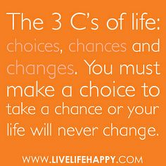 """The 3 C's of life: choices, chances and changes. You must make a choice to take a chance or your life will never change."" by deeplifequotes, via Flickr"