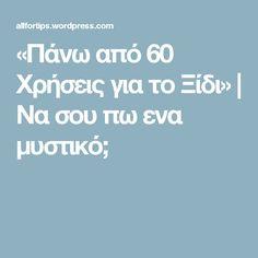 «Πάνω από 60 Χρήσεις για το Ξίδι»   Να σου πω ενα μυστικό;
