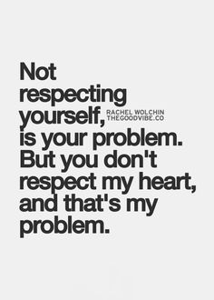 Not respecting yourself, is your problem. But you don't respect my heart, and that's my problem.