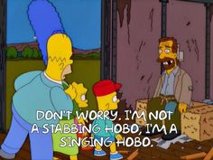 Don't worry. I'm  not a stabbing hobo, I'm a singing hobo.