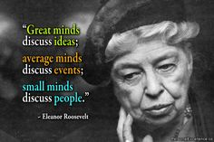 """#""""Great minds discuss ideas; average minds discuss events; small minds discuss people."""" ~ Eleanor Roosevelt"""