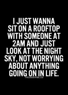 I just want to sit on a rooftop with someone at 2 a.m. And just look at the night sky, not worrying about anything going on in life.