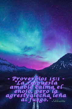 """- Proverbios 15:1 - """"La respuesta amable calma el enojo, pero la agresiva echa leña al fuego."""""""