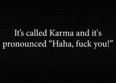 You don't have to believe in karma for karma to believe in you. It's like believing that a bullet can't kill you. It doesn't make it so