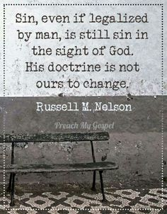 Sin, even if legalized by man, is still sin in the sight of God. His doctrine is not ours to change. - Russel M. Nelson (my favorite lesson taught in 2013 LDSconf Lds Quotes, Great Quotes, Quotes To Live By, Prophet Quotes, Quotable Quotes, Godly Quotes, Leadership Quotes, Funny Quotes, 5 Solas