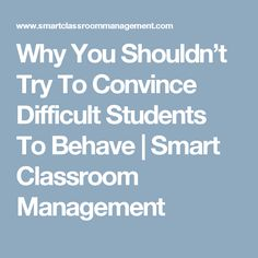 Why You Shouldn't Try To Convince Difficult Students To Behave | Smart Classroom Management