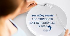 We are back with our updated year of food challenge! Try these 100 tings to eat in Huntsville in 2016. You can do it!