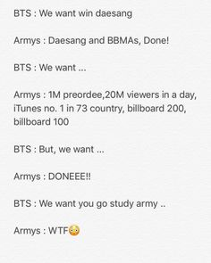 Army: ...How do we... How do you win that..? Views? Army #2: Wtf is a study? Army: I... I'm not sure..? Army #3: They want us to school. Army in general: ...It's been years since I've schooled, how do I do it? Me(A Kpop elder): I don't know, I've been in the business for so long I just get caught up with kpop and somehow I school with the Power of Music BTS: At least- Me: I almost failed. BTS: Dangit Army -A$