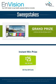 Enter VSP's EnVision Sweepstakes today for your chance to win a LG 65-Inch 4K Ultra HD Smart LED TVAlso, play our Instant Win Game for your chance to win a $25 Visa Gift Card! Be sure to come back daily to increase your chances to win.