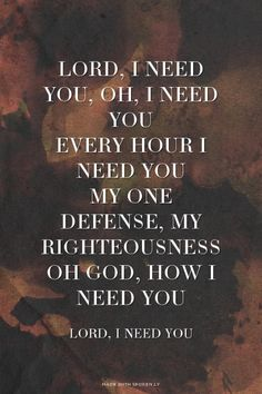 Lord, I need You, oh, I need You Every hour I need You My one defense, my righteousness Oh God, how I need You  - Lord, I Need You   Krista  made this with Spoken.ly