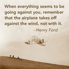 """""""When everything seems to be going against you, remember that the airplane takes off against the wind, not with it."""" -Henry Ford"""
