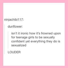 It's not even necessarily sexual, confidence of any kind is frowned upon. We're not beautiful unless we don't know it.