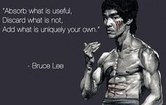 Absorb what is useful. Discard what is not. Add what is uniquely your own. I never knew that Bruce Lee was so deep!!!