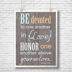 Be devoted to one another in love. Honor one another above yourselves. Romans *NO physical product will be sent. This is a 300 dpi digital file. What you will receive: