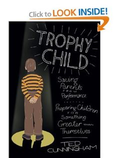 Trophy Child: Saving Parents from Performance, Preparing Children for Something Greater Than Themselves