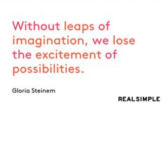Without leaps of imagination, we lose the excitement of possibilities.  - Gloria Steinem / quote