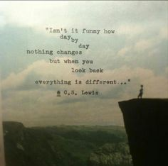 Isn't it funny how day by day nothing changes but when you look back everything is different .. C.S.Lewis