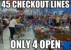 Meanwhile at Walmart Now I know for a fact this is Wal-Mart!! They have like 30 check-out lanes and only open 4 or 5 maybe.