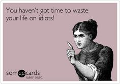 You haven't got time to waste your life on idiots!