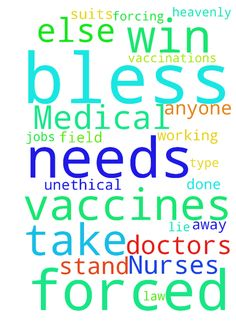 Needs of Doctors, Nurses and Medical Profession -  Dear Heavenly Father I come to You in Jesus with the needs of my sister, all doctors, nurses, anyone working in the medical field and anyone else being forced to take or take a stand against any type of forced vaccinations. In Jesus bless them to win in their stand against the vaccines or anything else that is unethical that they are forced to do or lie about. Bless them with all their needs, bless them to keep their jobs, bless them to win…