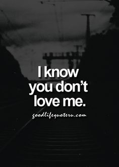 I know you don't love me.