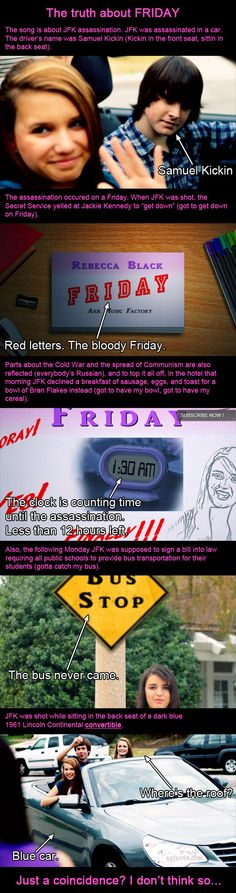 Rebecca Black Friday JFK conspiracy... Haa. And we all made fun of her for it... (;
