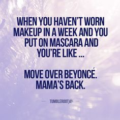 When you haven't worn makeup in a week and you put mascara on and you're like ... move over Beyonce. Mama's back.: