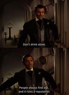 Rhett Ginving advice to scarlett: dont Drink Alone! Gone With The Wind, 1939