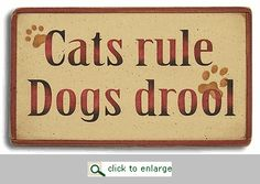 Cats Rule, Dogs Drool- a sign for all of us owned by cats