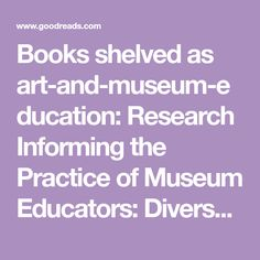 Books shelved as art-and-museum-education: Research Informing the Practice of Museum Educators: Diverse Audiences, Challenging Topics, and Reflective Pra...