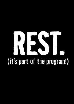 Make sure you REST! It's very important to take a break from your hardcore workouts :)