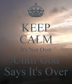 KEEP CALM It's Not Over Until God Says It's Over