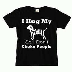 I hug my Pitbull so I don't Choke People by pigsandpupsvinyl, $15.95. Super unique t-shirt for all Pitbull lovers. Available in a rainbow of colors. Available in sizes Small - Extra Large.