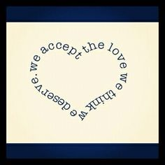 we accept the love we think we deserve - great quote for a tiny tattoo !
