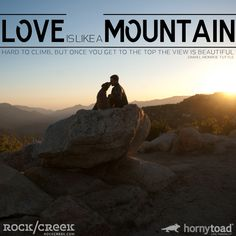 Love is like a Mountain, hard to climb, but once you get to the top the view is beautiful #HornyToad #Quote #RockCreek