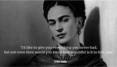 """Frida Kahlo quote: I'd like to give you everything you never had, but not even then would you know how beautiful is it to love you."""""""