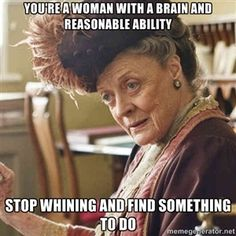 You're a woman with a brain and reasonable ability Stop whining and find something to do | Lady Violet Crawley