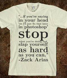"""""""...if you're saying in your head 'oh I'll just fix that later in Photoshop,' stop what you're doing and slap yourself as hard as you can."""" - Zack Arias"""