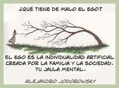 ... ¿Qué tiene de malo el ego? el ego es la individualidad artificial, creada por la familia y la sociedad. Tu jaula mental. Alejandro Jodorowsky.