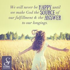 We will never be happy until we make God the source of our fulfillment and the answer to our longings.