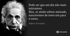 Pode ser que um dia não mais existamos. Mas, se ainda sobrar amizade, nasceremos de novo um para o outro. — Albert Einstein